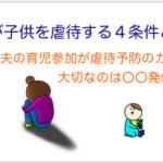 母親からの虐待が起こる4つの条件【夫の育児不参加は共犯】